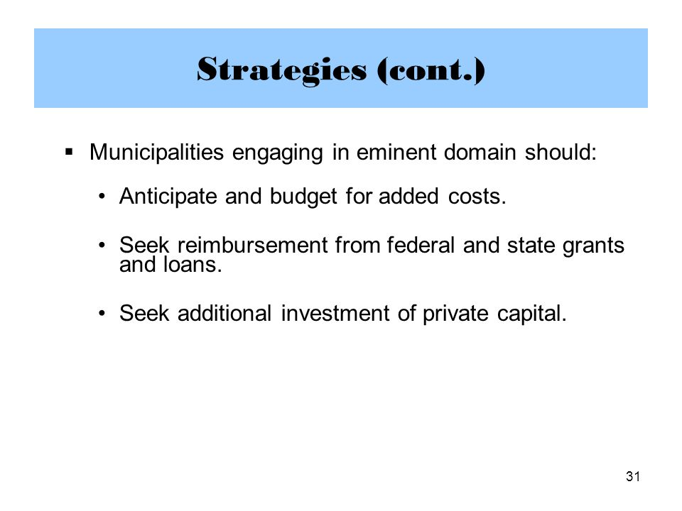 31 Strategies (cont.)  Municipalities engaging in eminent domain should: Anticipate and budget for added costs.