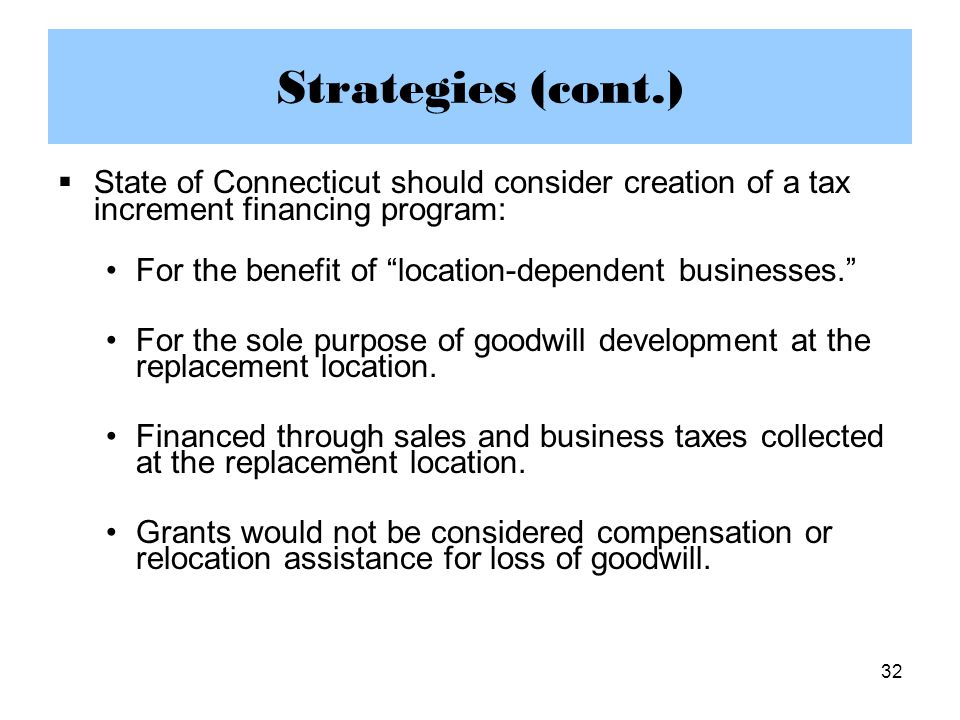 32 Strategies (cont.)  State of Connecticut should consider creation of a tax increment financing program: For the benefit of location-dependent businesses. For the sole purpose of goodwill development at the replacement location.