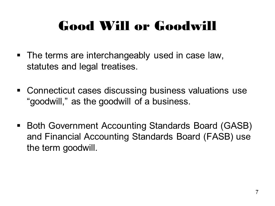 7 Good Will or Goodwill  The terms are interchangeably used in case law, statutes and legal treatises.