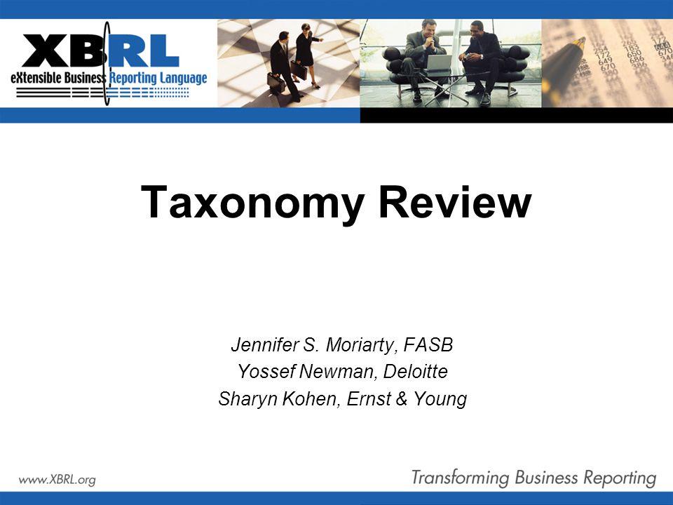 Taxonomy Review Jennifer S. Moriarty, FASB Yossef Newman, Deloitte Sharyn Kohen, Ernst & Young