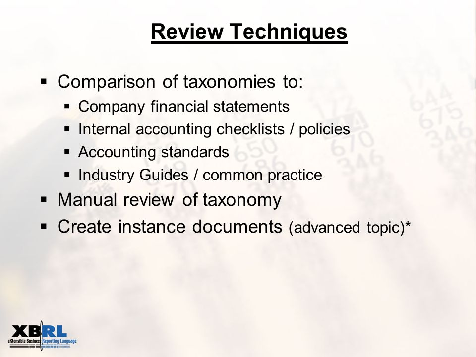 Review Techniques  Comparison of taxonomies to:  Company financial statements  Internal accounting checklists / policies  Accounting standards  Industry Guides / common practice  Manual review of taxonomy  Create instance documents (advanced topic)*