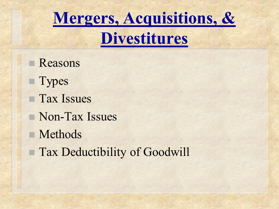 Mergers, Acquisitions, & Divestitures n Reasons n Types n Tax Issues n Non-Tax Issues n Methods n Tax Deductibility of Goodwill
