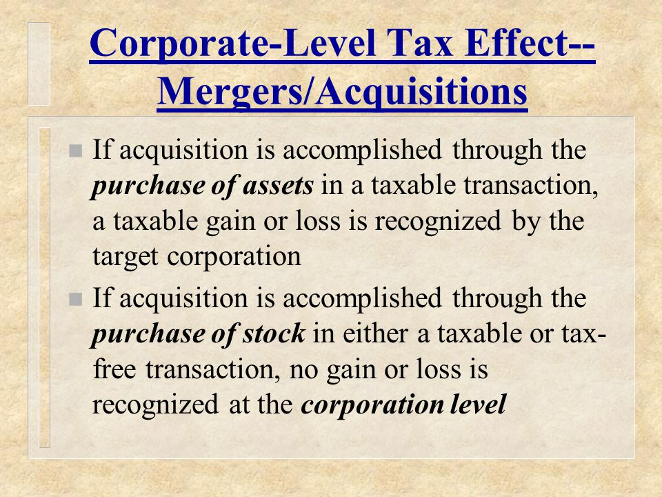 Corporate-Level Tax Effect-- Mergers/Acquisitions n If acquisition is accomplished through the purchase of assets in a taxable transaction, a taxable gain or loss is recognized by the target corporation n If acquisition is accomplished through the purchase of stock in either a taxable or tax- free transaction, no gain or loss is recognized at the corporation level