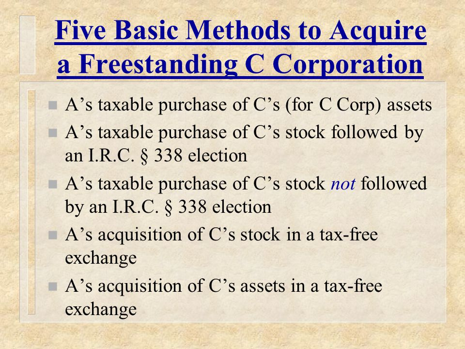 Five Basic Methods to Acquire a Freestanding C Corporation n A's taxable purchase of C's (for C Corp) assets n A's taxable purchase of C's stock followed by an I.R.C.