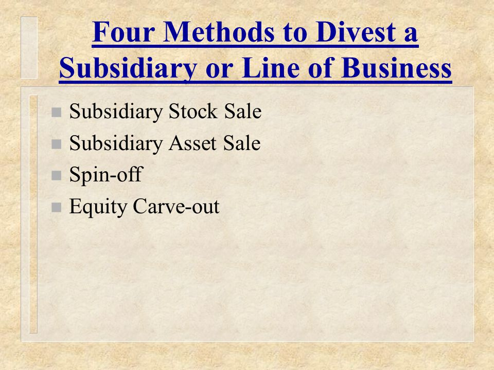Four Methods to Divest a Subsidiary or Line of Business n Subsidiary Stock Sale n Subsidiary Asset Sale n Spin-off n Equity Carve-out