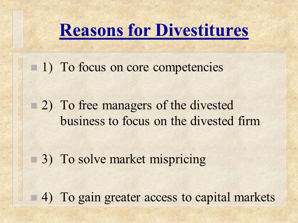 Reasons for Divestitures n 1)To focus on core competencies n 2)To free managers of the divested business to focus on the divested firm n 3)To solve market mispricing n 4)To gain greater access to capital markets
