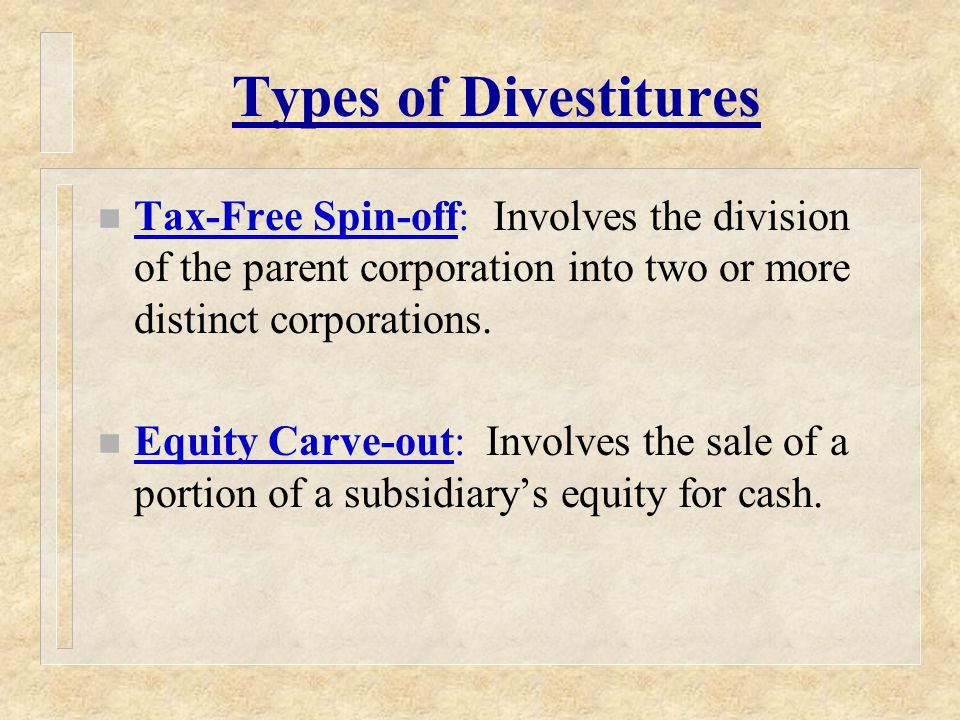 Types of Divestitures n Tax-Free Spin-off: Involves the division of the parent corporation into two or more distinct corporations.