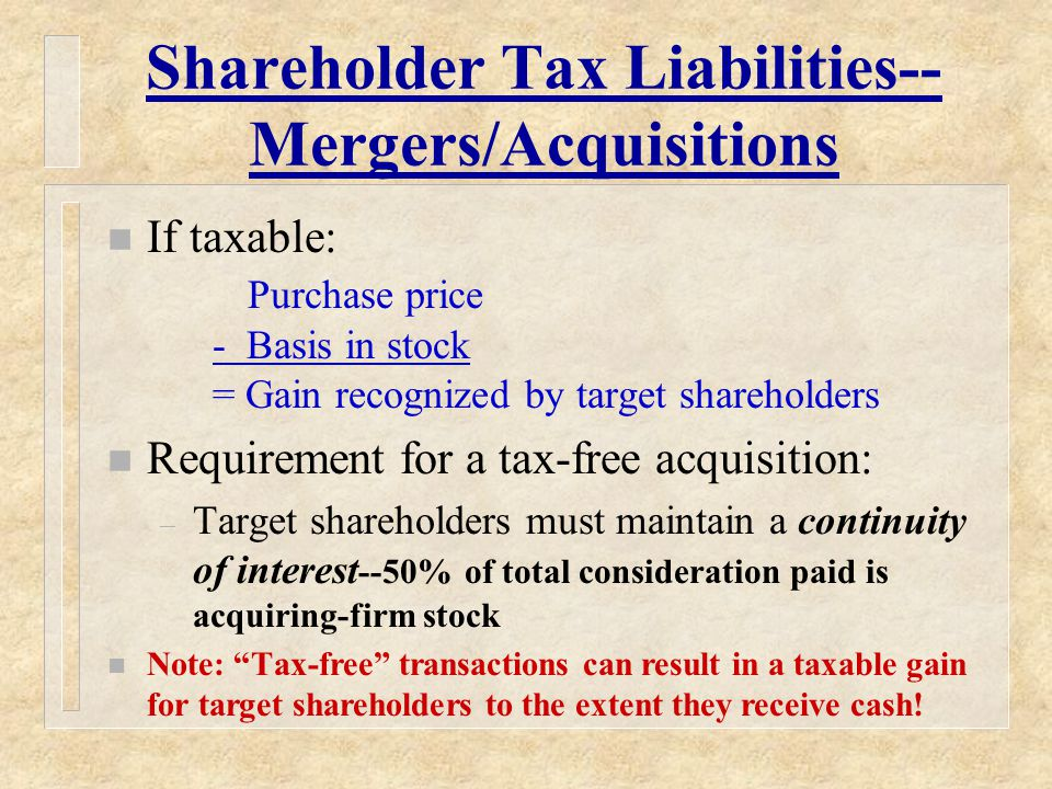 Shareholder Tax Liabilities-- Mergers/Acquisitions n If taxable: Purchase price - Basis in stock = Gain recognized by target shareholders n Requirement for a tax-free acquisition: – Target shareholders must maintain a continuity of interest --50% of total consideration paid is acquiring-firm stock n Note: Tax-free transactions can result in a taxable gain for target shareholders to the extent they receive cash!