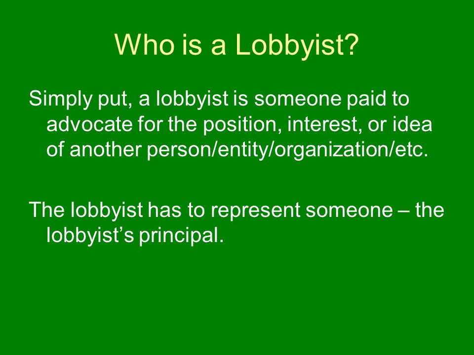 Who is a Lobbyist? Simply put, a lobbyist is someone paid to advocate for the position, interest, or idea of another person/entity/organization/etc. T