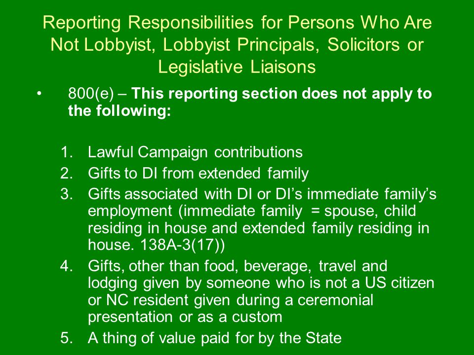 Reporting Responsibilities for Persons Who Are Not Lobbyist, Lobbyist Principals, Solicitors or Legislative Liaisons 800(e) – This reporting section does not apply to the following: 1.Lawful Campaign contributions 2.Gifts to DI from extended family 3.Gifts associated with DI or DI's immediate family's employment (immediate family = spouse, child residing in house and extended family residing in house.