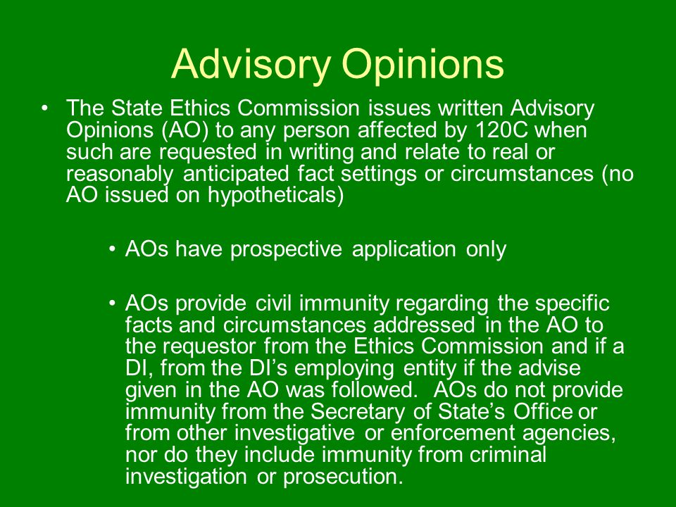 Advisory Opinions The State Ethics Commission issues written Advisory Opinions (AO) to any person affected by 120C when such are requested in writing and relate to real or reasonably anticipated fact settings or circumstances (no AO issued on hypotheticals) AOs have prospective application only AOs provide civil immunity regarding the specific facts and circumstances addressed in the AO to the requestor from the Ethics Commission and if a DI, from the DI's employing entity if the advise given in the AO was followed.