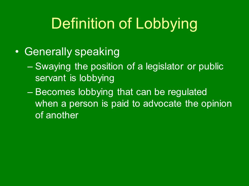 Definition of Lobbying Generally speaking –Swaying the position of a legislator or public servant is lobbying –Becomes lobbying that can be regulated when a person is paid to advocate the opinion of another