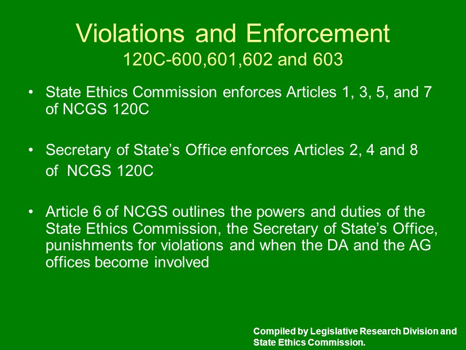 Violations and Enforcement 120C-600,601,602 and 603 State Ethics Commission enforces Articles 1, 3, 5, and 7 of NCGS 120C Secretary of State's Office enforces Articles 2, 4 and 8 of NCGS 120C Article 6 of NCGS outlines the powers and duties of the State Ethics Commission, the Secretary of State's Office, punishments for violations and when the DA and the AG offices become involved Compiled by Legislative Research Division and State Ethics Commission.