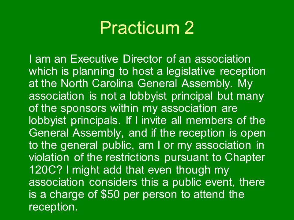 Practicum 2 I am an Executive Director of an association which is planning to host a legislative reception at the North Carolina General Assembly.