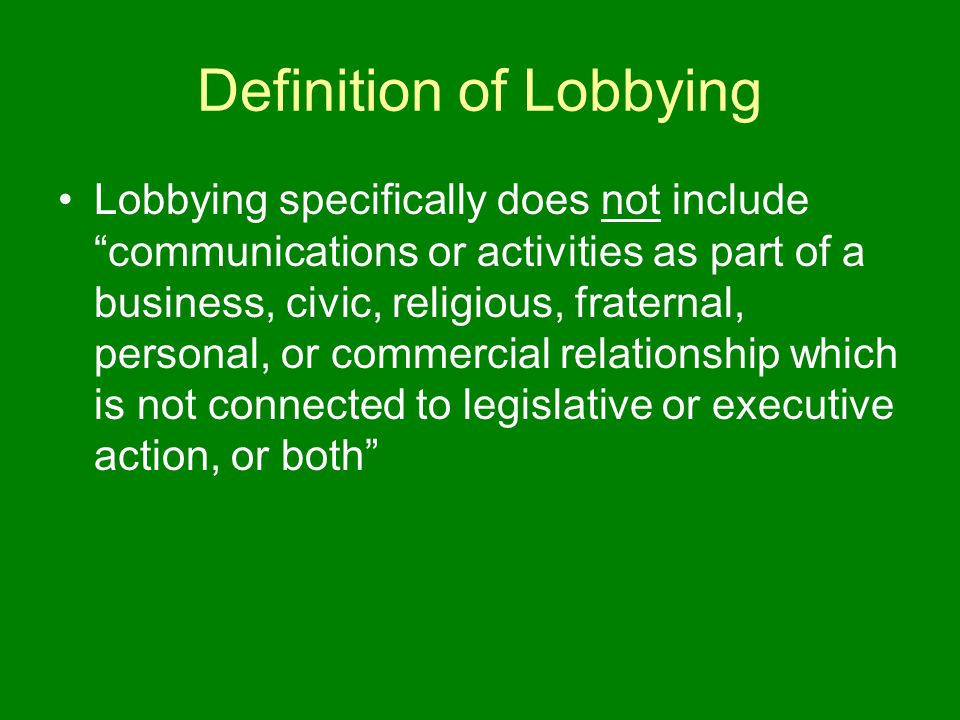 Definition of Lobbying Lobbying specifically does not include communications or activities as part of a business, civic, religious, fraternal, personal, or commercial relationship which is not connected to legislative or executive action, or both