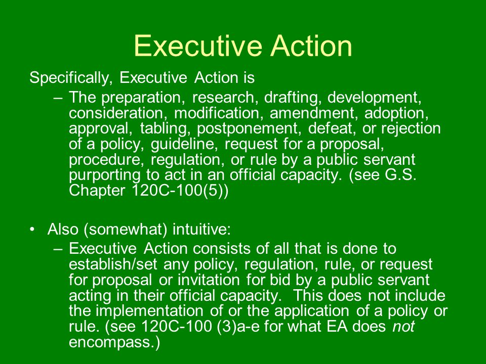 Executive Action Specifically, Executive Action is –The preparation, research, drafting, development, consideration, modification, amendment, adoption, approval, tabling, postponement, defeat, or rejection of a policy, guideline, request for a proposal, procedure, regulation, or rule by a public servant purporting to act in an official capacity.