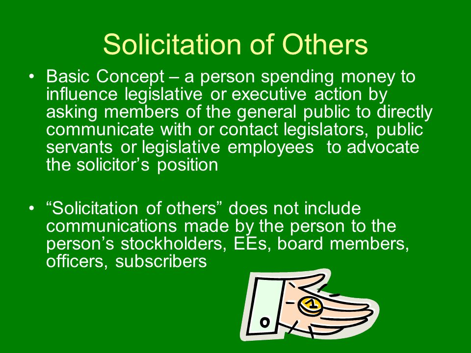 Solicitation of Others Basic Concept – a person spending money to influence legislative or executive action by asking members of the general public to directly communicate with or contact legislators, public servants or legislative employees to advocate the solicitor's position Solicitation of others does not include communications made by the person to the person's stockholders, EEs, board members, officers, subscribers