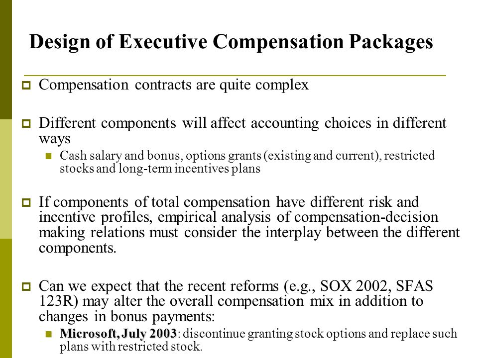 Design of Executive Compensation Packages  Compensation contracts are quite complex  Different components will affect accounting choices in different ways Cash salary and bonus, options grants (existing and current), restricted stocks and long-term incentives plans  If components of total compensation have different risk and incentive profiles, empirical analysis of compensation-decision making relations must consider the interplay between the different components.