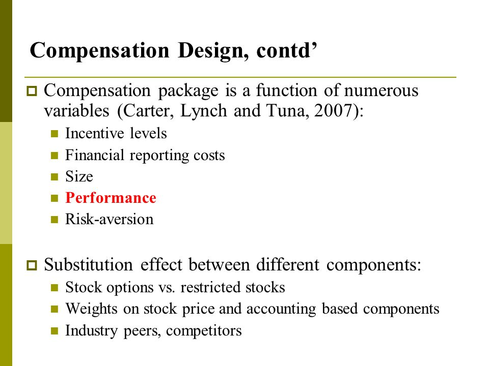 Compensation Design, contd'  Compensation package is a function of numerous variables (Carter, Lynch and Tuna, 2007): Incentive levels Financial reporting costs Size Performance Risk-aversion  Substitution effect between different components: Stock options vs.