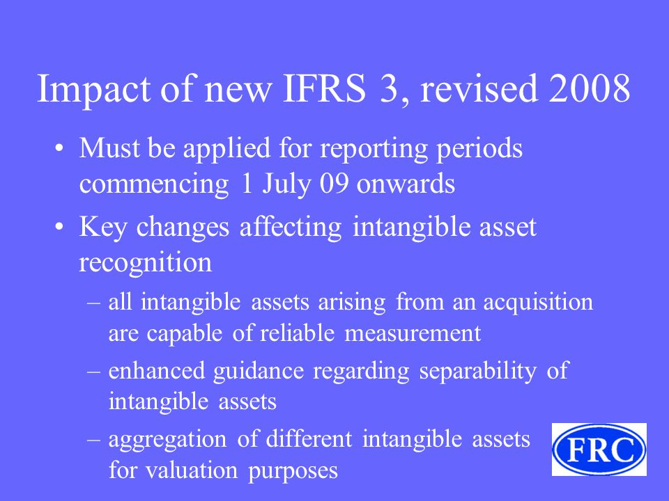 Impact of new IFRS 3, revised 2008 Must be applied for reporting periods commencing 1 July 09 onwards Key changes affecting intangible asset recognition –all intangible assets arising from an acquisition are capable of reliable measurement –enhanced guidance regarding separability of intangible assets –aggregation of different intangible assets for valuation purposes