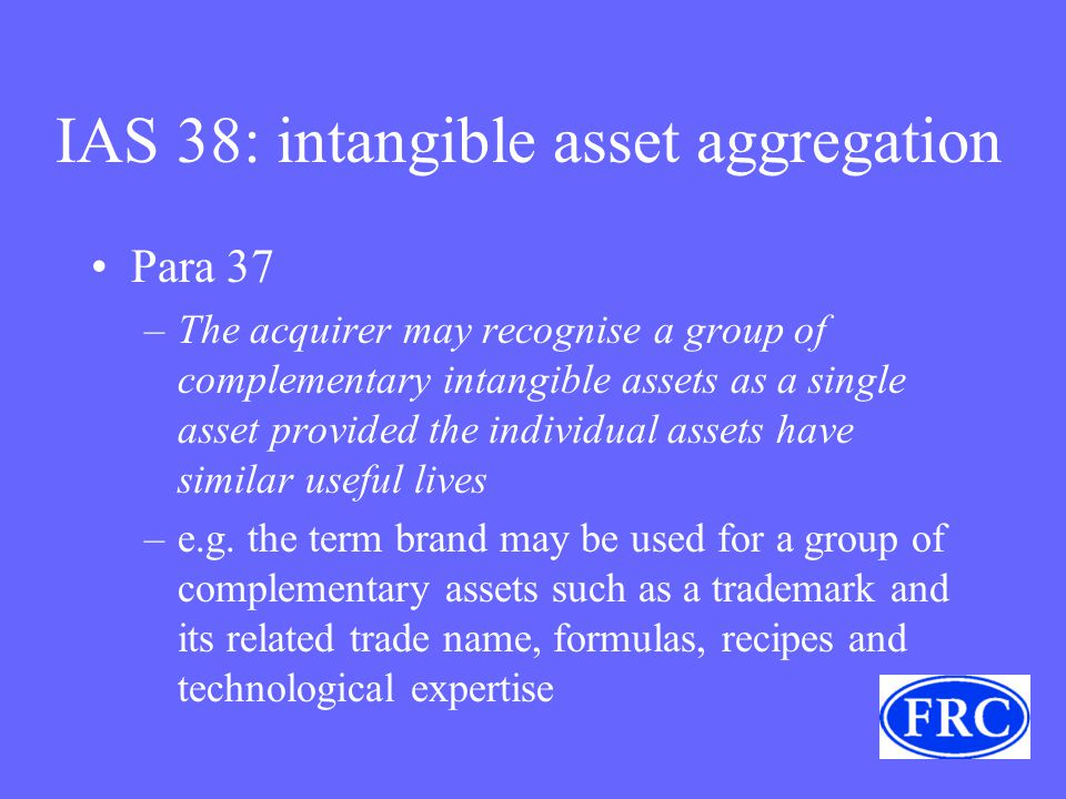 IAS 38: intangible asset aggregation Para 37 –The acquirer may recognise a group of complementary intangible assets as a single asset provided the individual assets have similar useful lives –e.g.