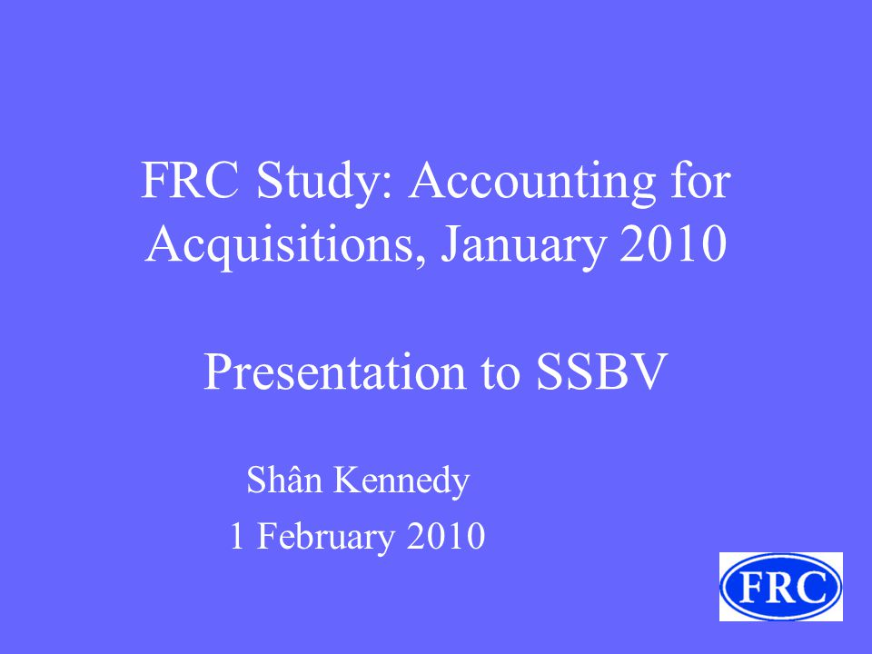 FRC Study: Accounting for Acquisitions, January 2010 Presentation to SSBV Shân Kennedy 1 February 2010