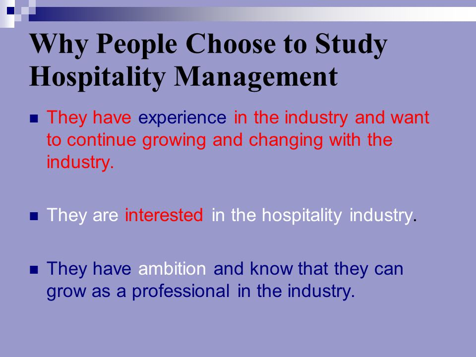 Why People Choose to Study Hospitality Management They have experience in the industry and want to continue growing and changing with the industry. Th