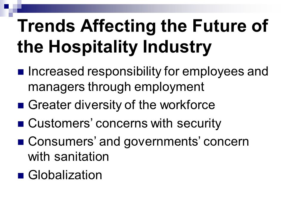 Trends Affecting the Future of the Hospitality Industry Increased responsibility for employees and managers through employment Greater diversity of th