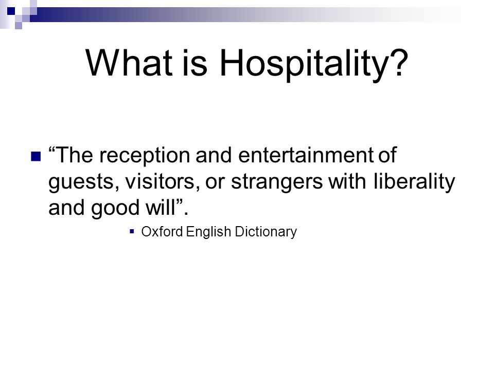 "What is Hospitality? ""The reception and entertainment of guests, visitors, or strangers with liberality and good will"".  Oxford English Dictionary"