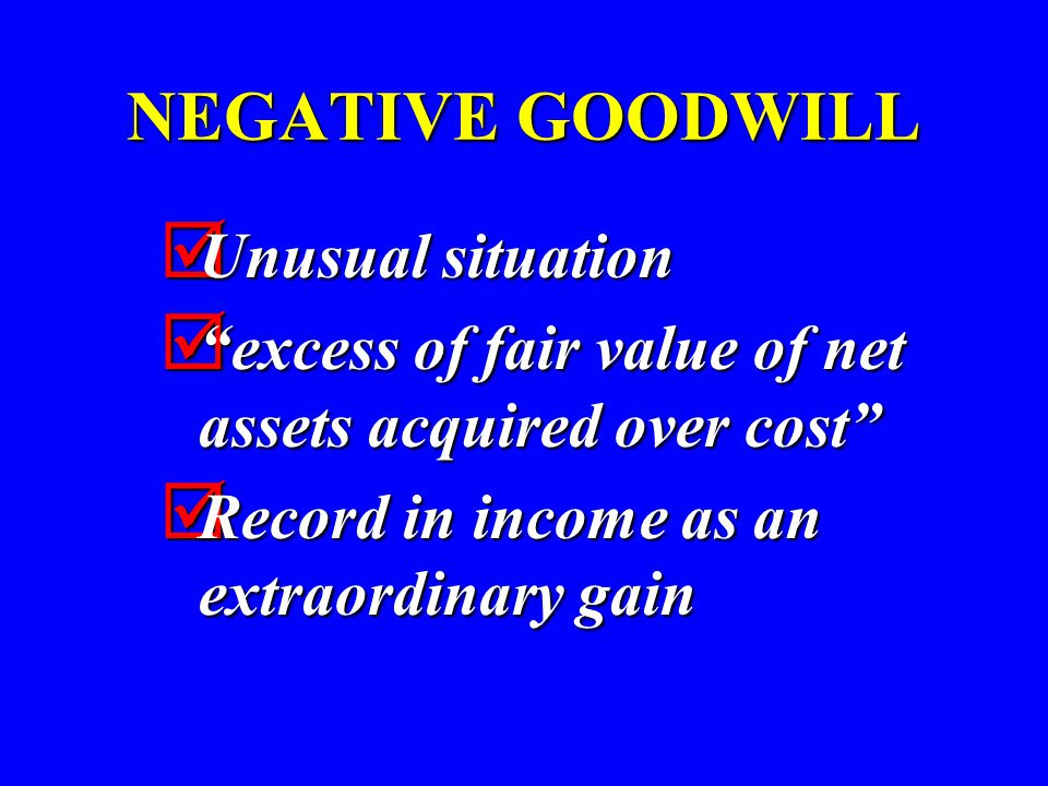NEGATIVE GOODWILL  Unusual situation  excess of fair value of net assets acquired over cost  Record in income as an extraordinary gain