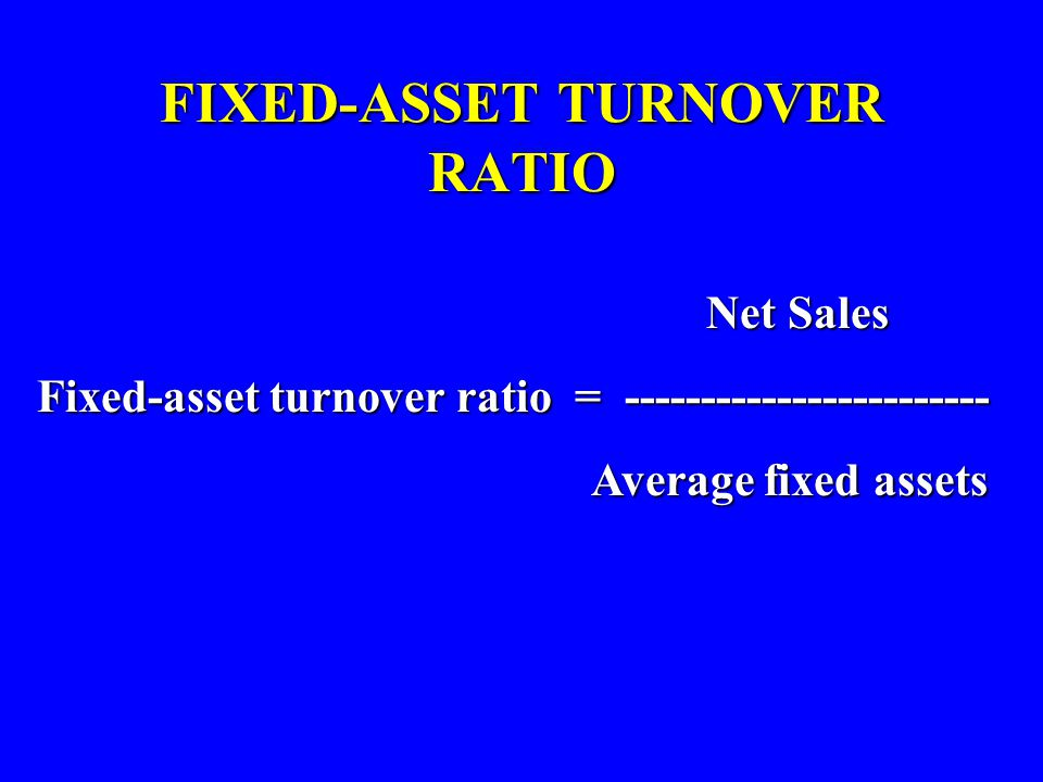 FIXED-ASSET TURNOVER RATIO Net Sales Fixed-asset turnover ratio = ------------------------ Average fixed assets Average fixed assets