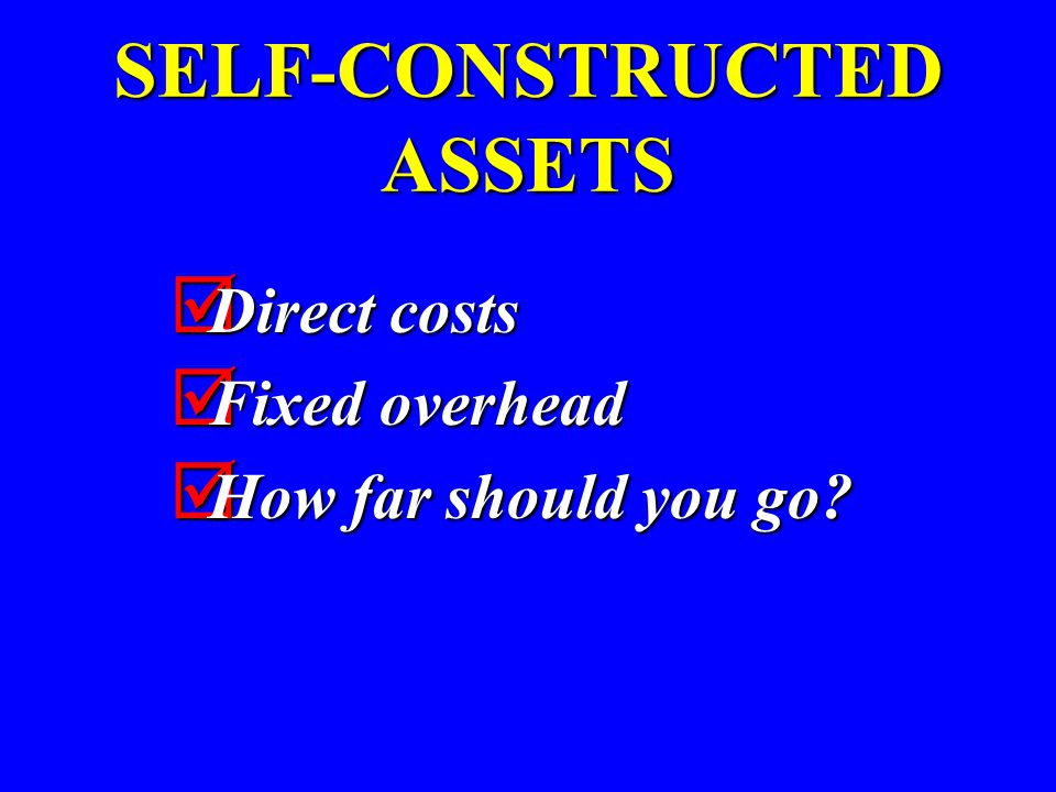 SELF-CONSTRUCTED ASSETS  Direct costs  Fixed overhead  How far should you go