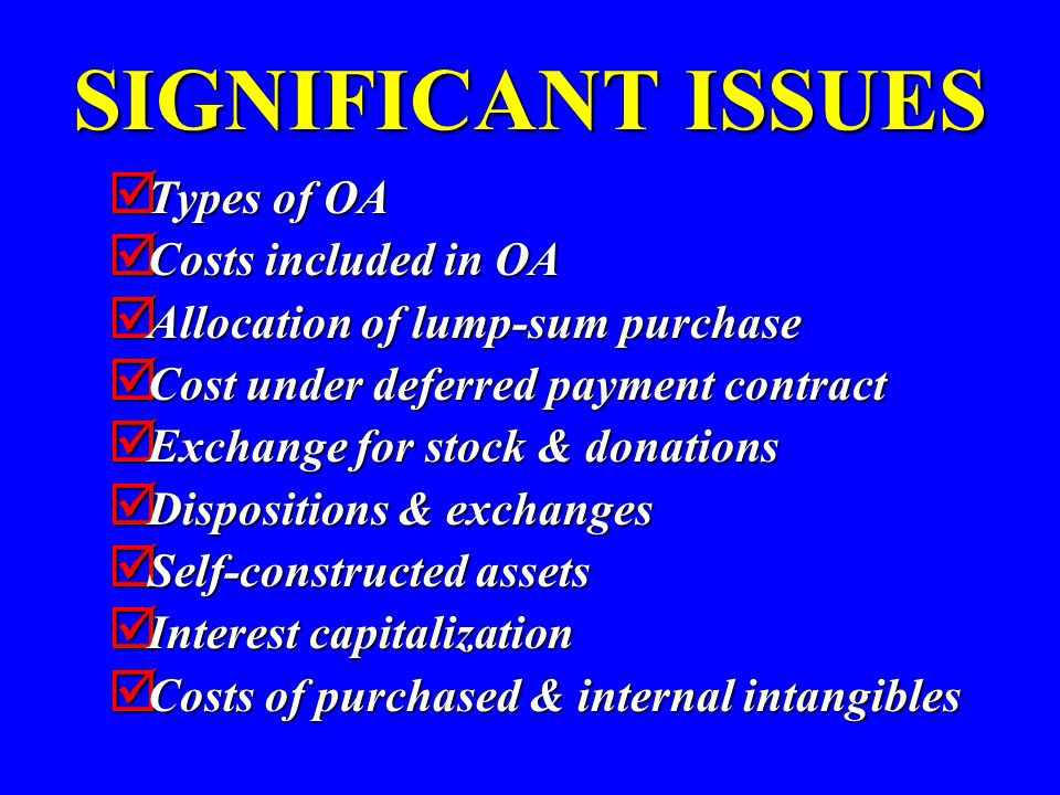 SIGNIFICANT ISSUES  Types of OA  Costs included in OA  Allocation of lump-sum purchase  Cost under deferred payment contract  Exchange for stock & donations  Dispositions & exchanges  Self-constructed assets  Interest capitalization  Costs of purchased & internal intangibles
