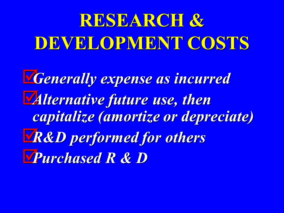 RESEARCH & DEVELOPMENT COSTS  Generally expense as incurred  Alternative future use, then capitalize (amortize or depreciate)  R&D performed for others  Purchased R & D
