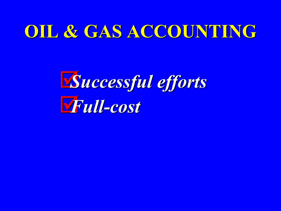OIL & GAS ACCOUNTING  Successful efforts  Full-cost