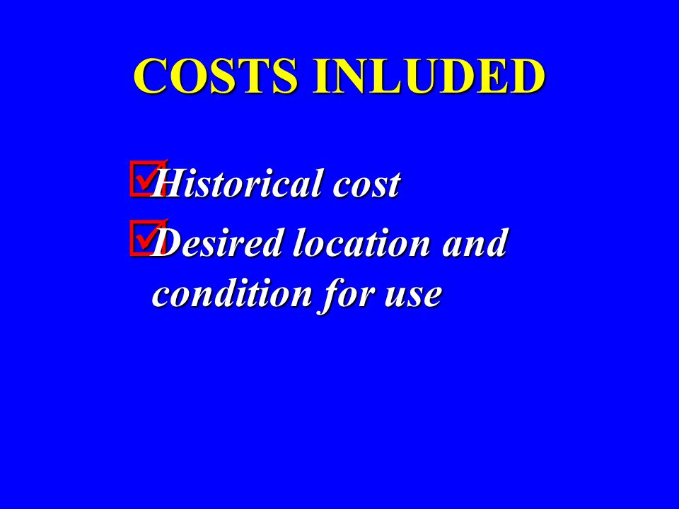 COSTS INLUDED  Historical cost  Desired location and condition for use