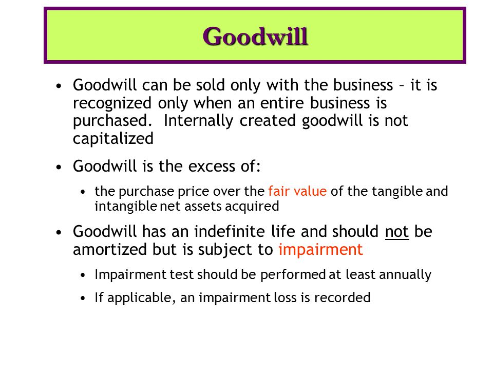 Goodwill can be sold only with the business – it is recognized only when an entire business is purchased. Internally created goodwill is not capitaliz