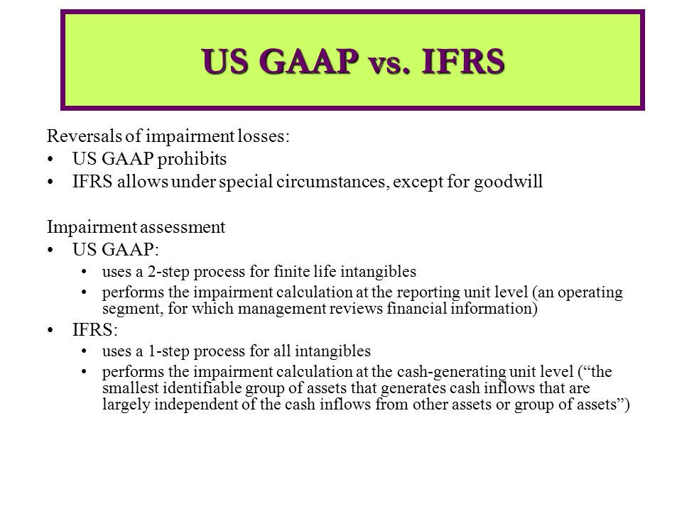 Reversals of impairment losses: US GAAP prohibits IFRS allows under special circumstances, except for goodwill Impairment assessment US GAAP: uses a 2