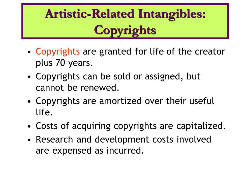Copyrights are granted for life of the creator plus 70 years. Copyrights can be sold or assigned, but cannot be renewed. Copyrights are amortized over