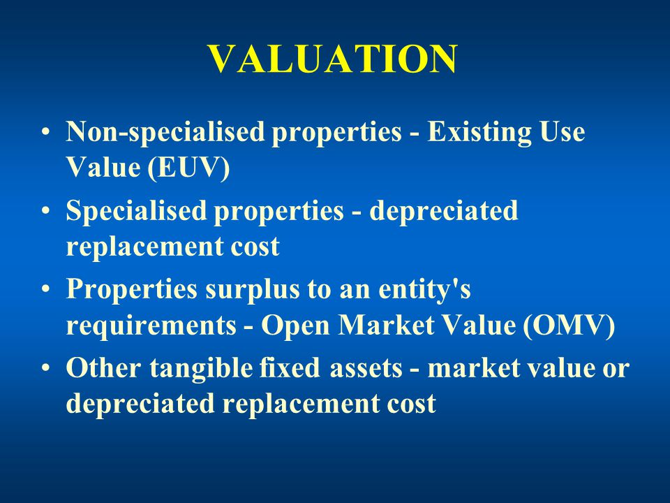VALUATION Non-specialised properties - Existing Use Value (EUV) Specialised properties - depreciated replacement cost Properties surplus to an entity s requirements - Open Market Value (OMV) Other tangible fixed assets - market value or depreciated replacement cost