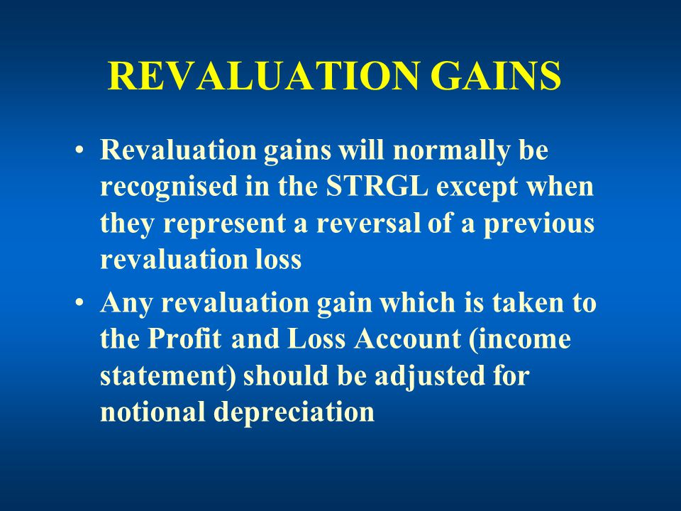 REVALUATION GAINS Revaluation gains will normally be recognised in the STRGL except when they represent a reversal of a previous revaluation loss Any revaluation gain which is taken to the Profit and Loss Account (income statement) should be adjusted for notional depreciation