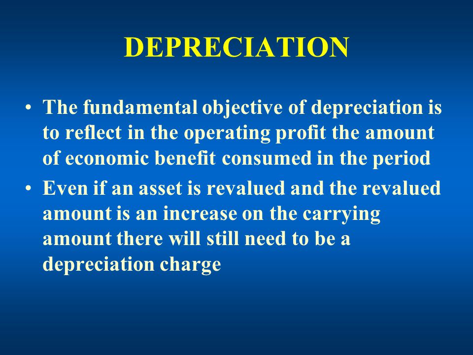 DEPRECIATION The fundamental objective of depreciation is to reflect in the operating profit the amount of economic benefit consumed in the period Even if an asset is revalued and the revalued amount is an increase on the carrying amount there will still need to be a depreciation charge