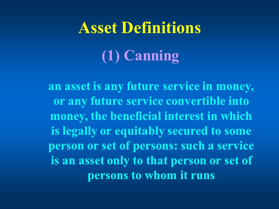 Asset Definitions (1) Canning an asset is any future service in money, or any future service convertible into money, the beneficial interest in which is legally or equitably secured to some person or set of persons: such a service is an asset only to that person or set of persons to whom it runs