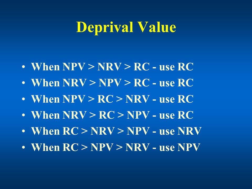 Deprival Value When NPV > NRV > RC - use RC When NRV > NPV > RC - use RC When NPV > RC > NRV - use RC When NRV > RC > NPV - use RC When RC > NRV > NPV - use NRV When RC > NPV > NRV - use NPV