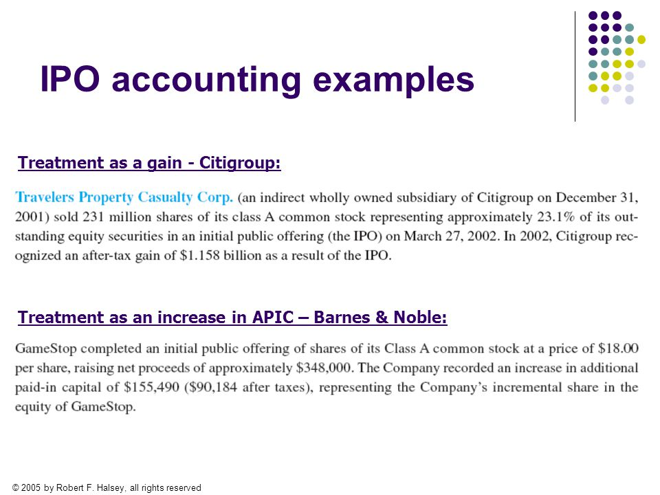 © 2005 by Robert F. Halsey, all rights reserved IPO accounting examples Treatment as a gain - Citigroup: Treatment as an increase in APIC – Barnes & N