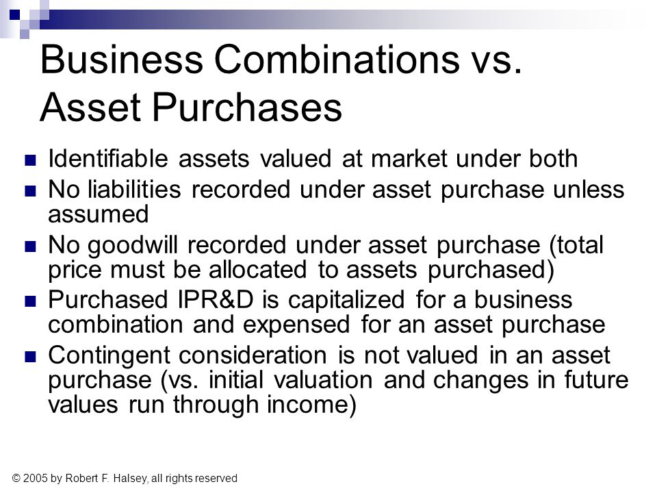 © 2005 by Robert F. Halsey, all rights reserved Business Combinations vs. Asset Purchases Identifiable assets valued at market under both No liabiliti