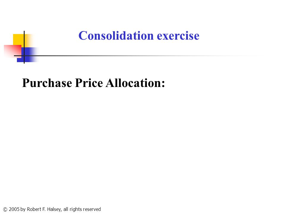 © 2005 by Robert F. Halsey, all rights reserved Consolidation exercise Purchase Price Allocation: