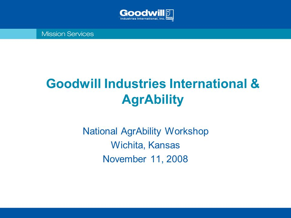 Goodwill Industries International & AgrAbility National AgrAbility Workshop Wichita, Kansas November 11, 2008