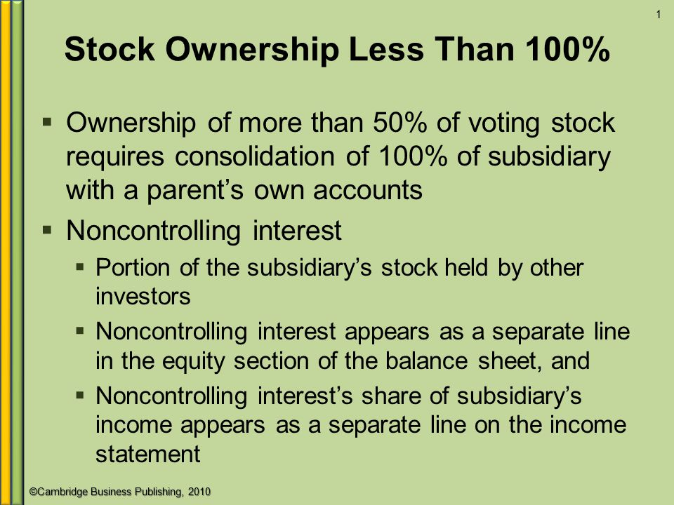 ©Cambridge Business Publishing, 2010 Stock Ownership Less Than 100%  Ownership of more than 50% of voting stock requires consolidation of 100% of subsidiary with a parent's own accounts  Noncontrolling interest  Portion of the subsidiary's stock held by other investors  Noncontrolling interest appears as a separate line in the equity section of the balance sheet, and  Noncontrolling interest's share of subsidiary's income appears as a separate line on the income statement 1