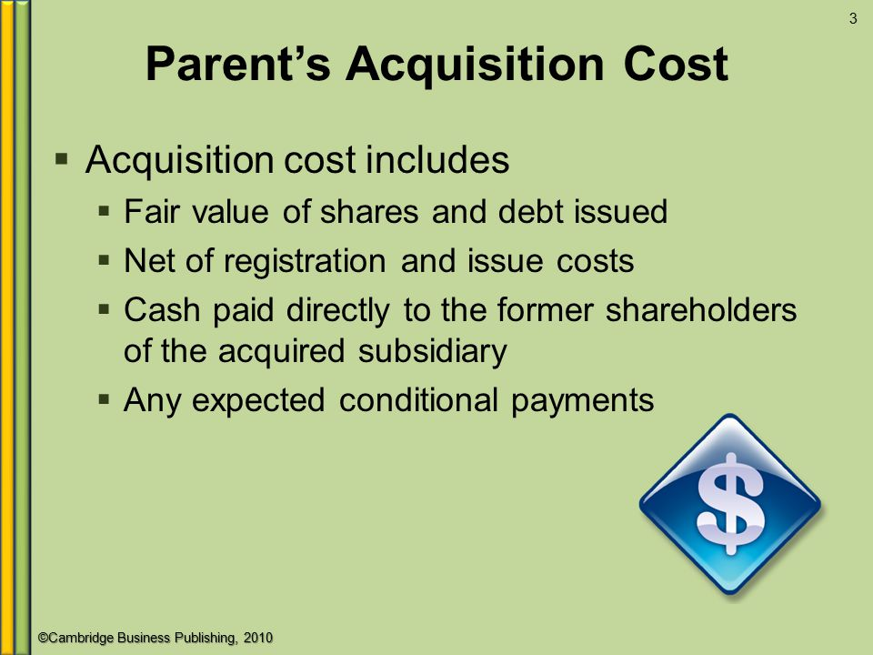 ©Cambridge Business Publishing, 2010 Parent's Acquisition Cost  Acquisition cost includes  Fair value of shares and debt issued  Net of registration and issue costs  Cash paid directly to the former shareholders of the acquired subsidiary  Any expected conditional payments 3